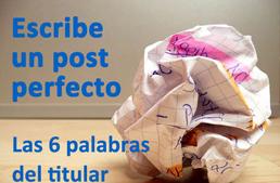 Trucos para escribir un post perfecto: las 6 palabras del titular