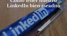 Cómo tener nuestro LinkedIn bien aseadito