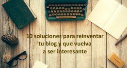 10 soluciones para reinventar tu blog y que vuelva a ser interesante