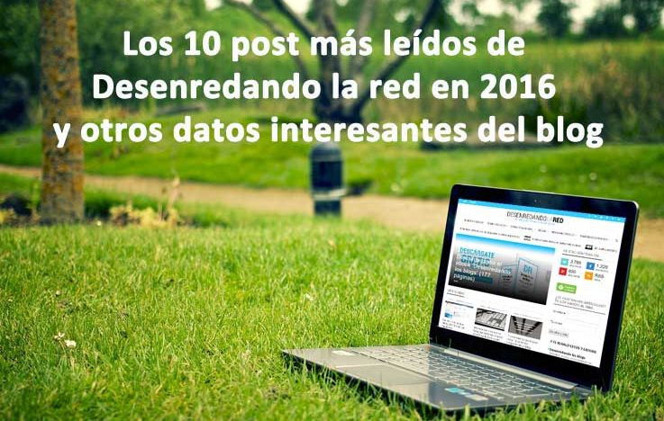 Los 10 post más leídos de Desenredando la red en 2016 y otros datos interesantes del blog