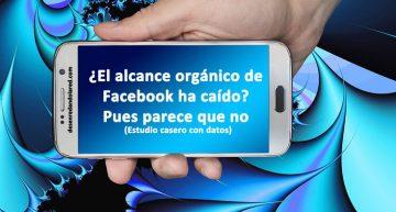 ¿El alcance orgánico de Facebook ha caído? Pues parece que no (Estudio casero con datos)
