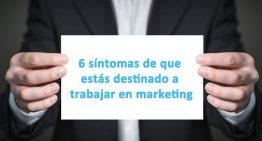 6 síntomas de que estás destinado a trabajar en marketing