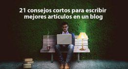 21 consejos cortos para escribir mejores artículos en un blog