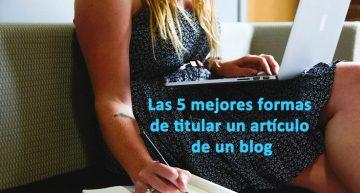 Las 5 mejores formas de titular un artículo de un blog